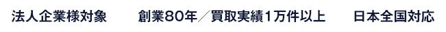 法人企業様対象 創業80年/買取実績1万件以上 日本全国対応